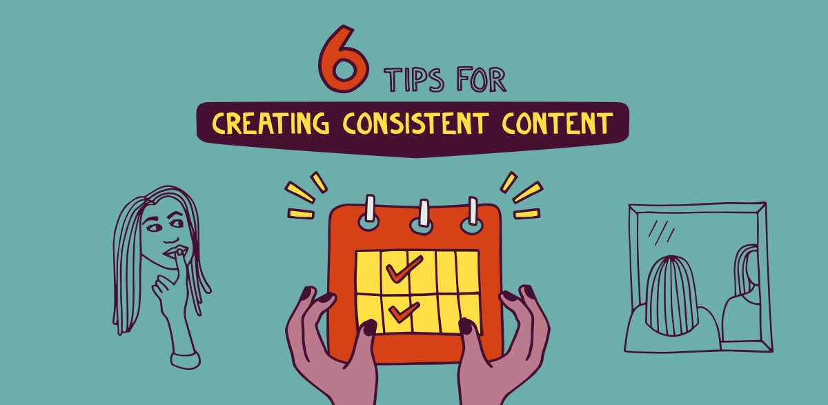 6 tips for creating consistent content and loving the process