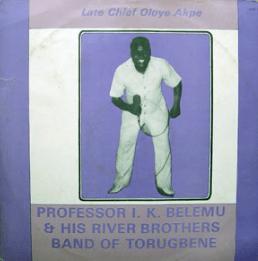Professor I. K Belemu & His River Brothers Band Of Torugbene – Late Chief Oloye Akpe