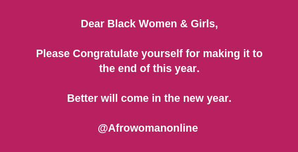 Dear Black Women & Girls, please congratulate  yourself for making it to the end of this year,