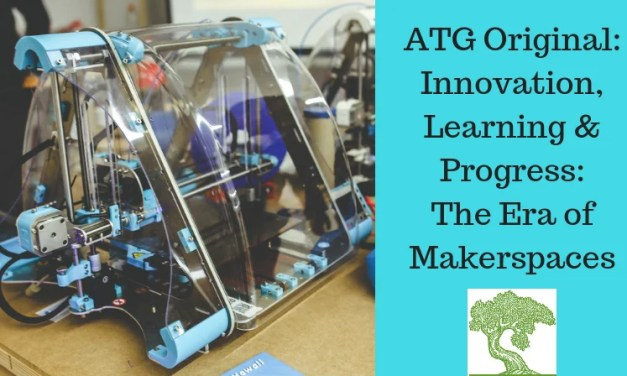 ATG Original: Innovation, Learning & Progress: The Era of Makerspaces