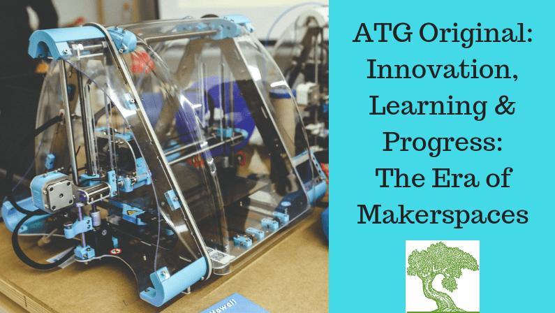 ATG Original: Innovation, Learning & Progress: The Era of Makerspaces