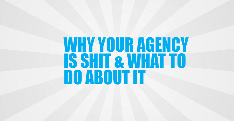 Why Your Agency is Shit