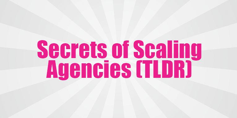 Secrets of Scaling Agencies? (TLDR)