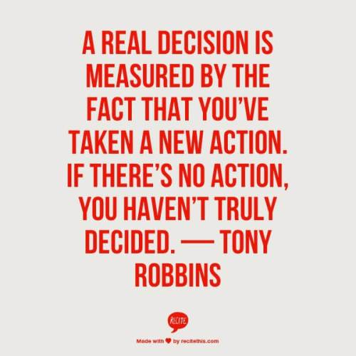 A real decision is measured by the fact that you've taken a new action. If there's no action, you haven't truly decided. — Tony Robbins