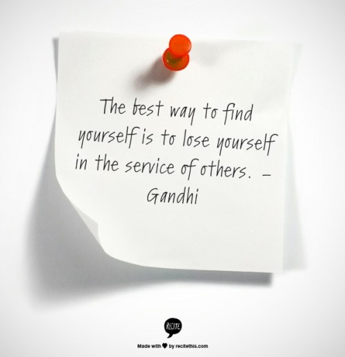 The best way to find yourself is to lose yourself in the service of others. – Gandhi