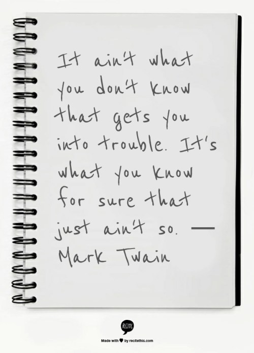 It ain't what you don't know that gets you into trouble. It's what you know for sure that just ain't so. — Mark Twain Employee Engagement Quote