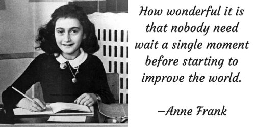How wonderful it is that nobody need wait a single moment before starting to improve the world. –Anne Frank