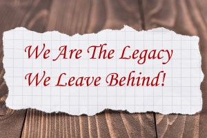 we are the legacy we leave behind