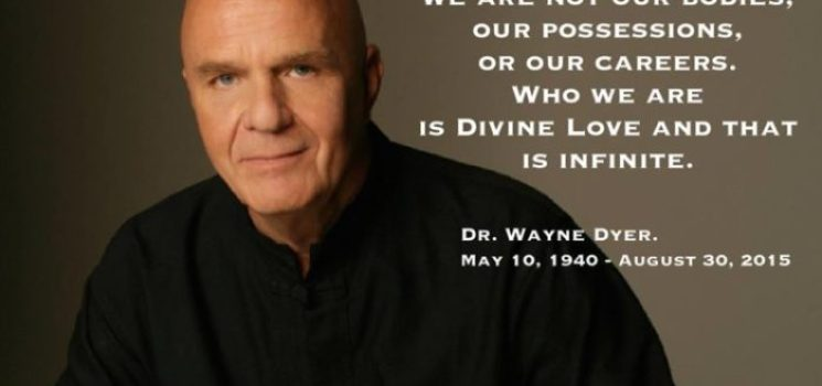 We Are Not Our Bodies – RIP Dr. Wayne Dyer