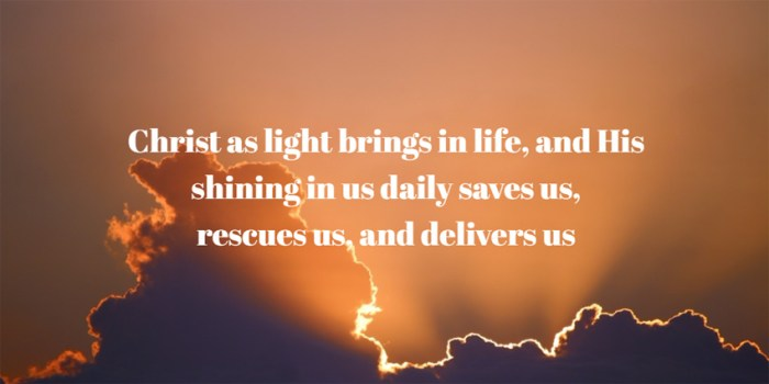 Christ as light brings in life, and His shining in us daily saves us, rescues us, and delivers us
