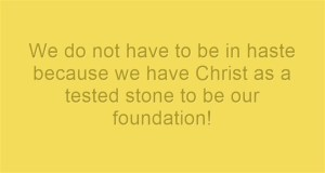 We do not have to be in haste because we have Christ as a tested stone to be our foundation!