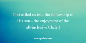 God called us into the fellowship of His son – the enjoyment of the all-inclusive Christ!
