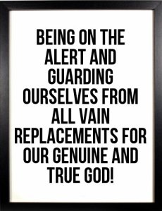 Being on the alert and guarding ourselves from all vain replacements for our genuine and true God!