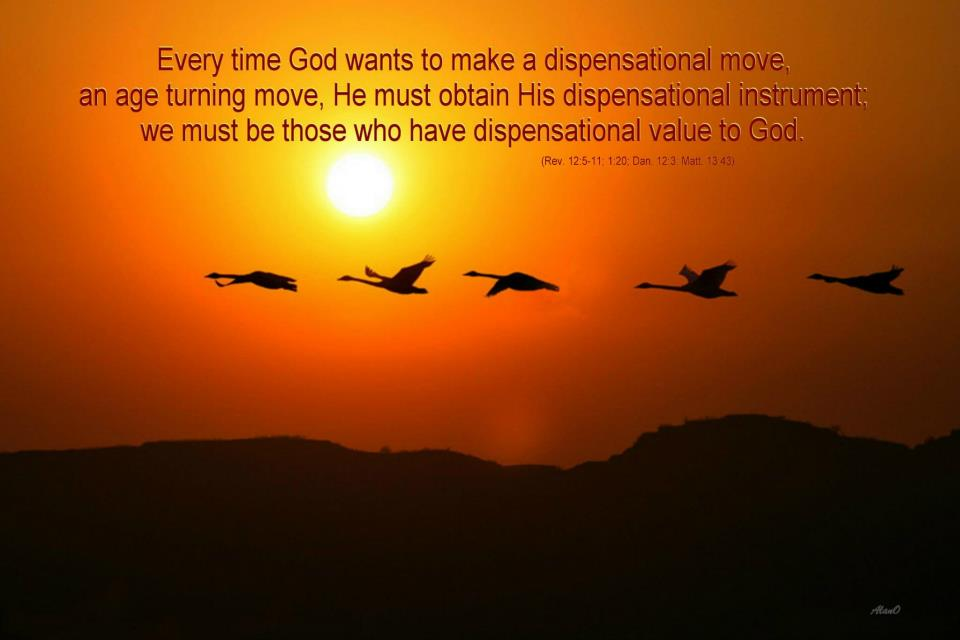 Every time God wants to make a dispensational move, an age-turning move, He must obtain His dispensational instrument; we must be those who have dispensational value to God (Rev. 12:5-11; 1:20; Dan. 12:3; Matt. 13:43).
