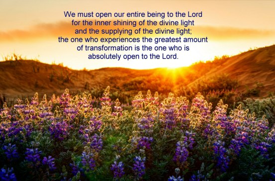 We must open our entire being to the Lord for the inner shining of the divine light and the supplying of the divine life; the one who experiences the greatest amount of transformation is the one who is absolutely open to the Lord.