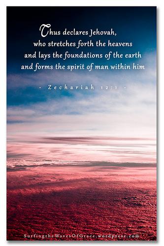 """Zacarías 12:1 dice: """"La carga de la palabra de Jehová con respecto a Israel. Así declara Jehová, que extiende los cielos, pone los cimientos de la tierra y forma el espíritu del hombre dentro de él"""". En su creación, Dios hizo tres cosas cruciales que son igualmente importantes para Él: Los cielos, la tierra y el espíritu del hombre. Para Dios el espíritu del hombre es tan importante como el cielo y tanto como la tierra. Este versículo nos muestra algo importante: ¡Dios creó los cielos para la tierra, la tierra para el hombre, y el hombre fue creado con un espíritu para Dios!"""