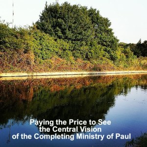 Paying the Price to See the Central Vision of the Completing Ministry of Paul