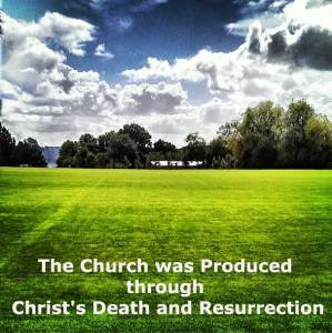 The Church as Christ's Counterpart Was Produced Through Christ's Death and Resurrection