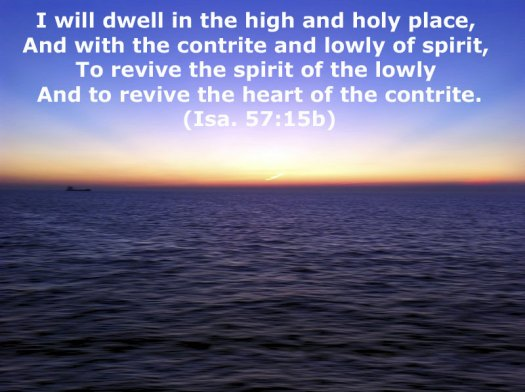Repenting of our Spiritual Pride and of Not Being Fervent for the Lord. Isaiah 57:15b I will dwell in the high and holy place, And with the contrite and lowly of spirit, To revive the spirit of the lowly And to revive the heart of the contrite
