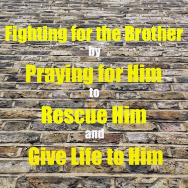 Fighting for the Brother by Praying for Him to Rescue Him and Give Life to Him
