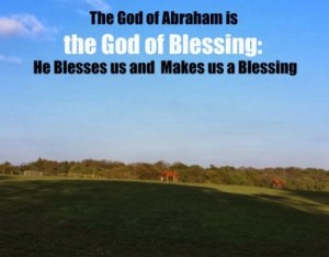 The God of Abraham is the God of Blessing: He Blesses us and Makes us a Blessing