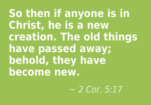 2 Corinthians 5:17 So then if anyone is in Christ, he is a new creation. The old things have passed away; behold, they have become new. [Recovery Version]