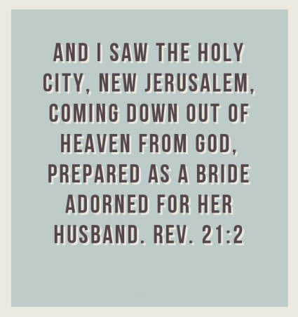 Revelation 21:2 And I saw the holy city, New Jerusalem, coming down out of heaven from God, prepared as a bride adorned for her husband. [Recovery Version]