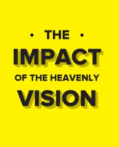 The Impact of Seeing the Heavenly Vision and Having it Wrought into our Being