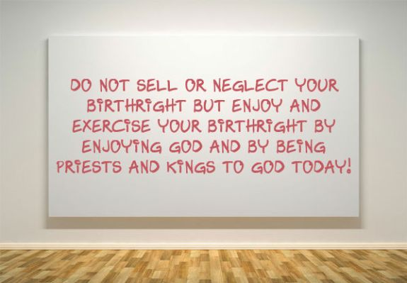 Do not Sell or Neglect your Birthright but Enjoy and Exercise your Birthright by Enjoying God and by Being Priests and Kings to God Today!