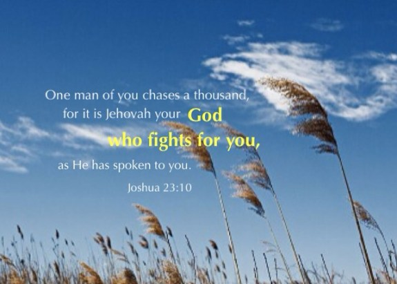Joshua 23:10 One man of you chases a thousand, for it is Jehovah your God who fights for you, as He has spoken to you.