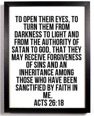 Acts 26:18 To open their eyes, to turn them from darkness to light and from the authority of Satan to God, that they may receive forgiveness of sins and an inheritance among those who have been sanctified by faith in Me.