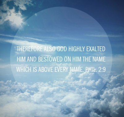 Therefore also God highly exalted Him and bestowed on Him the name which is above every name. Phil. 2:9