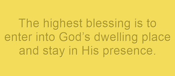 The highest blessing is to enter into God's dwelling place and stay in His presence.