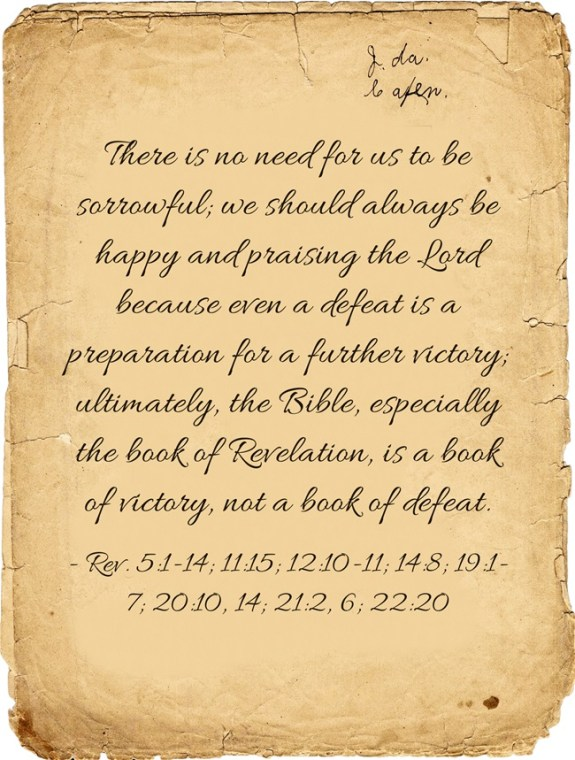 There is no need for us to be sorrowful; we should always be happy and praising the Lord because even a defeat is a preparation for a further victory; ultimately, the Bible, especially the book of Revelation, is a book of victory, not a book of defeat (5:1-14; 11:15; 12:10-11; 14:8; 19:1-7; 20:10, 14; 21:2, 6; 22:20). (Quote from, Witness Lee)