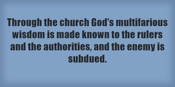 Through the church God's multifarious wisdom is made known to the rulers and the authorities, and the enemy is subdued.