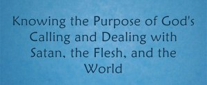 Knowing the Purpose of God's Calling and Dealing with Satan, the Flesh, and the World