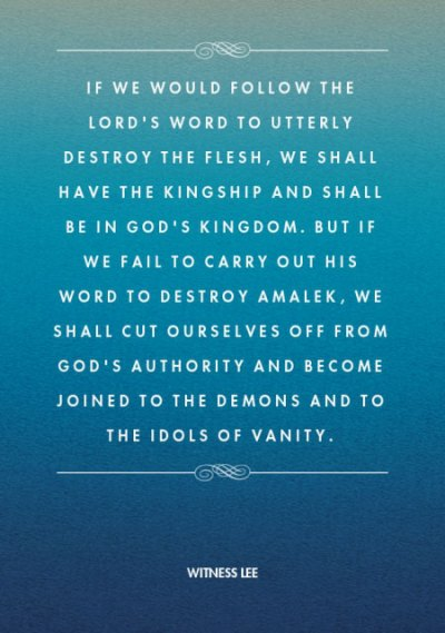 If we would follow the Lord's word to utterly destroy the flesh, we shall have the kingship and shall be in God's kingdom. But if we fail to carry out His word to destroy Amalek, we shall cut ourselves off from God's authority and become joined to the demons and to the idols of vanity. Witness Lee