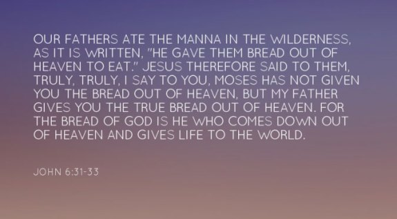 """John 6:31-33 Our fathers ate the manna in the wilderness, as it is written, """"He gave them bread out of heaven to eat."""" Jesus therefore said to them, Truly, truly, I say to you, Moses has not given you the bread out of heaven, but My Father gives you the true bread out of heaven. For the bread of God is He who comes down out of heaven and gives life to the world."""