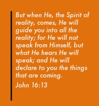 John 16:13 But when He, the Spirit of reality, comes, He will guide you into all the reality; for He will not speak from Himself, but what He hears He will speak; and He will declare to you the things that are coming.