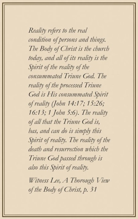 Reality refers to the real condition of persons and things. The Body of Christ is the church today, and all of its reality is the Spirit of the reality of the consummated Triune God. The reality of the processed Triune God is His consummated Spirit of reality (John 14:17; 15:26; 16:13; 1 John 5:6). The reality of all that the Triune God is, has, and can do is simply this Spirit of reality. The reality of the death and resurrection which the Triune God passed through is also this Spirit of reality. (Witness Lee, A Thorough View of the Body of Christ, p. 31)