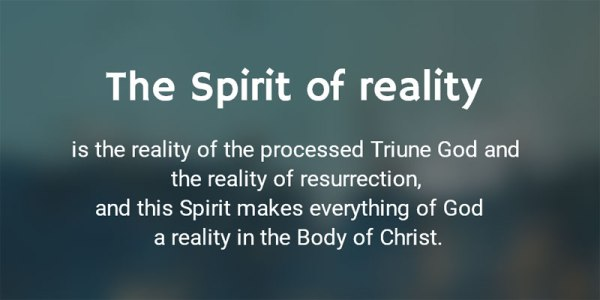 The Spirit of reality is the reality of the processed Triune God and the reality of resurrection, and this Spirit makes everything of the processed Triune God a reality in the Body of Christ.