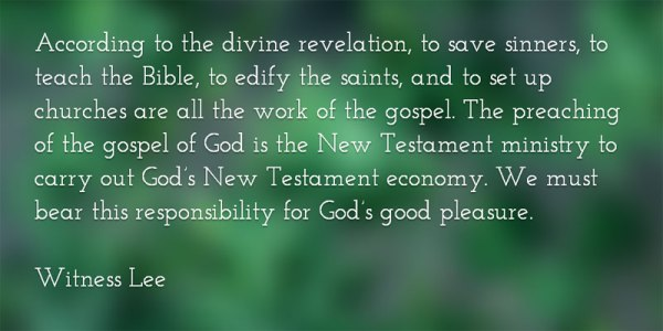 According to the divine revelation, to save sinners, to teach the Bible, to edify the saints, and to set up churches are all the work of the gospel. The preaching of the gospel of God is the New Testament ministry to carry out God's New Testament economy. We must bear this responsibility for God's good pleasure. Witness Lee