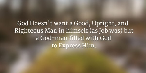 God Doesn't want a Good, Upright, and Righteous Man in himself (as Job was) but a God-man filled with God to Express Him.