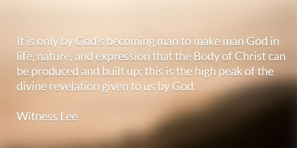 It is only by God's becoming man to make man God in life, nature, and expression that the Body of Christ can be produced and built up; this is the high peak of the divine revelation given to us by God. Witness Lee