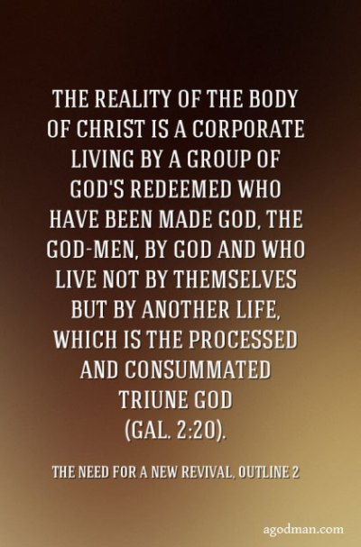 The reality of the Body of Christ is a corporate living by a group of God's redeemed who have been made God, the God-men, by God and who live not by themselves but by another life, which is the processed and consummated Triune God (Gal. 2:20). The Need for a New Revival, outline 2