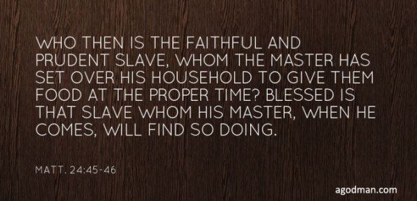 Who then is the faithful and prudent slave, whom the master has set over his household to give them food at the proper time? Blessed is that slave whom his master, when he comes, will find so doing. Matt. 24:45-46