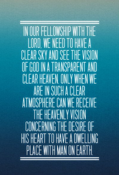 In our fellowship with the Lord, we need to have a clear sky and see the vision of God in a transparent and clear heaven. Only when we are in such a clear atmosphere can we receive the heavenly vision concerning the desire of His heart to have a dwelling place with man on earth.