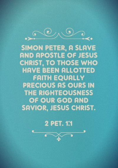 2 Pet. 1:1 Simon Peter, a slave and apostle of Jesus Christ, to those who have been allotted faith equally precious as ours in the righteousness of our God and Savior, Jesus Christ.