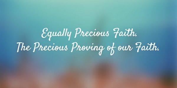 Equally Precious Faith. The Precious Proving of our Faith.