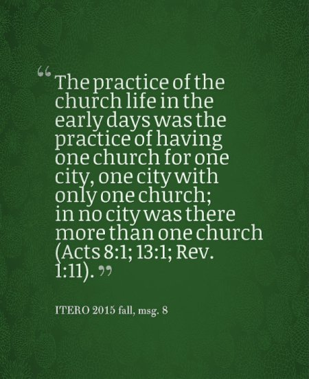 The practice of the church life in the early days was the practice of having one church for one city, one city with only one church; in no city was there more than one church (Acts 8:1; 13:1; Rev. 1:11). ITERO 2015 fall, msg. 8